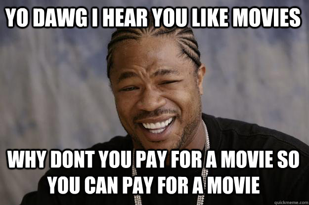 Yo dawg i hear you like movies why dont you pay for a movie so you can pay for a movie - Yo dawg i hear you like movies why dont you pay for a movie so you can pay for a movie  Xzibit meme