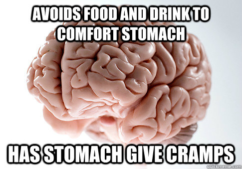 Avoids food and drink to comfort stomach Has stomach give cramps - Avoids food and drink to comfort stomach Has stomach give cramps  Scumbag Brain
