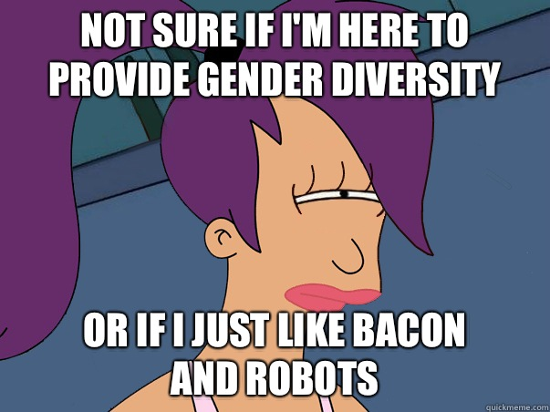 Not sure if I'm here to provide gender diversity or if I just like bacon and robots - Not sure if I'm here to provide gender diversity or if I just like bacon and robots  Leela Futurama
