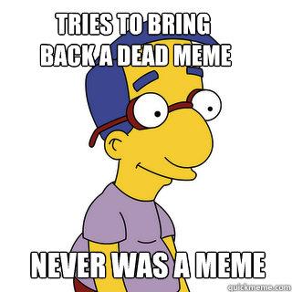 Tries to bring  back a dead meme Never was a meme