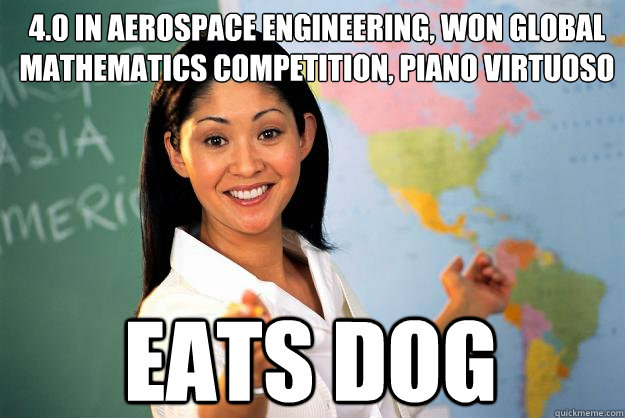 4.0 in aerospace engineering, won global mathematics competition, piano virtuoso  eats dog  - 4.0 in aerospace engineering, won global mathematics competition, piano virtuoso  eats dog   Unhelpful High School Teacher