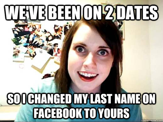 We've been on 2 dates so I changed my last name on facebook to yours - We've been on 2 dates so I changed my last name on facebook to yours  OverlyAttachedSarahCollins