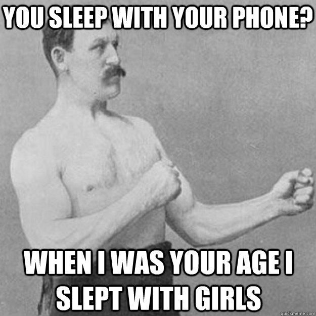 You sleep with your phone? when i was your age i slept with girls - You sleep with your phone? when i was your age i slept with girls  overly manly man