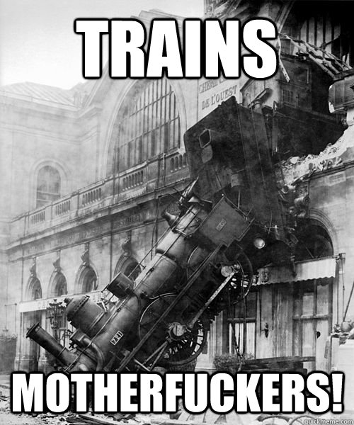 TRAINS MOTHERFUCKERS! - TRAINS MOTHERFUCKERS!  Trainwreck