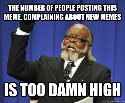 The number of people posting this meme, complaining about new memes is too damn high - The number of people posting this meme, complaining about new memes is too damn high  Too Damn High