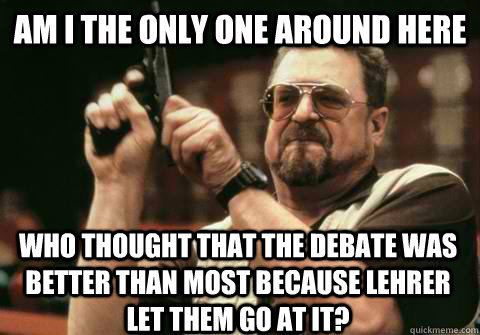 Am I the only one around here who thought that the debate was better than most because lehrer let them go at it? - Am I the only one around here who thought that the debate was better than most because lehrer let them go at it?  Am I the only one