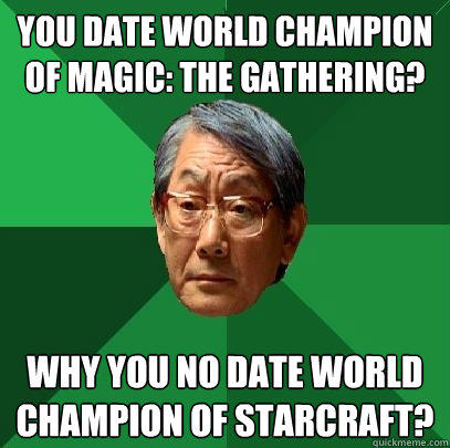 You date World Champion of Magic: The Gathering? Why you no date world champion of StarCraft? - You date World Champion of Magic: The Gathering? Why you no date world champion of StarCraft?  High Expectations Asian Father