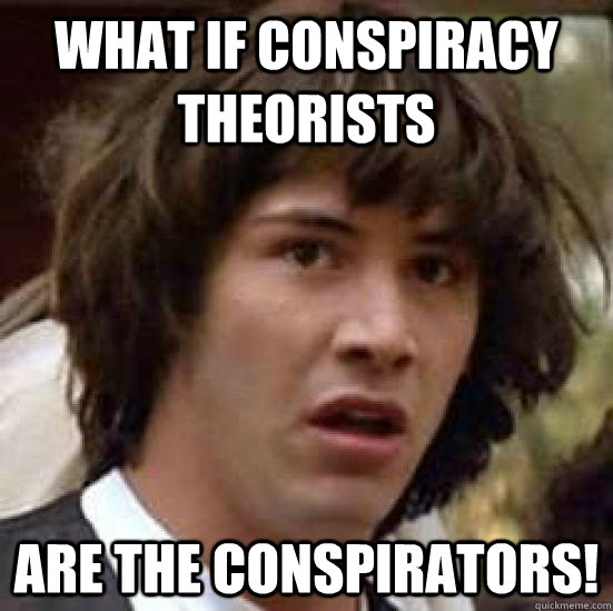 What if conspiracy theorists are the conspirators! - What if conspiracy theorists are the conspirators!  conspiracty keanu