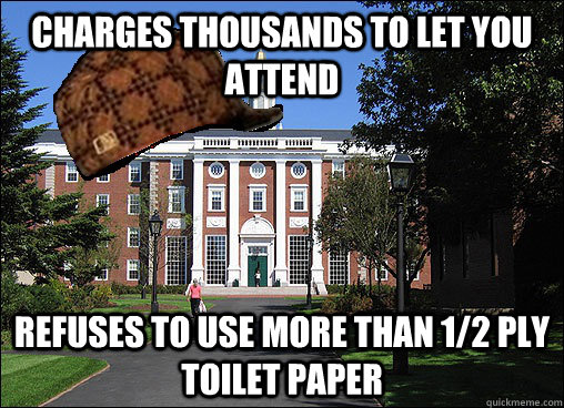 Charges thousands to let you attend refuses to use more than 1/2 ply toilet paper - Charges thousands to let you attend refuses to use more than 1/2 ply toilet paper  Scumbag University