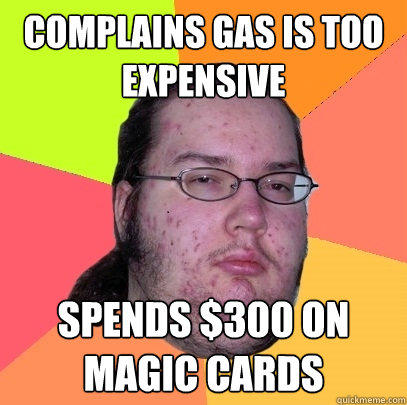 Complains gas is too expensive spends $300 on magic cards - Complains gas is too expensive spends $300 on magic cards  Butthurt Dweller