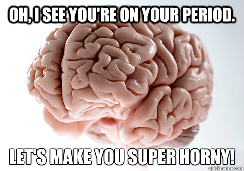 Oh, I see you're on your period. Let's make you super horny! - Oh, I see you're on your period. Let's make you super horny!  Scumbag Brain