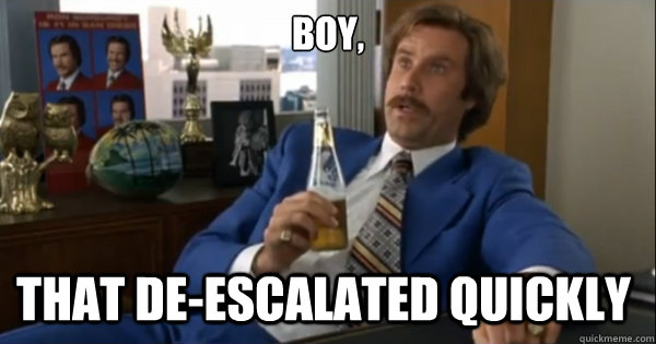 Boy, that de-escalated quickly  - Boy, that de-escalated quickly   Ron burgundy