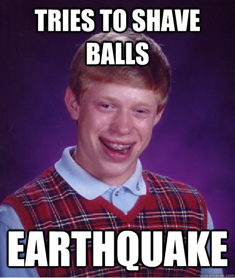 Tries to shave balls Earthquake - Tries to shave balls Earthquake  Bad Luck Brian
