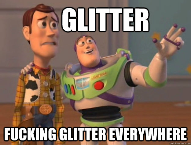 Glitter fucking glitter everywhere