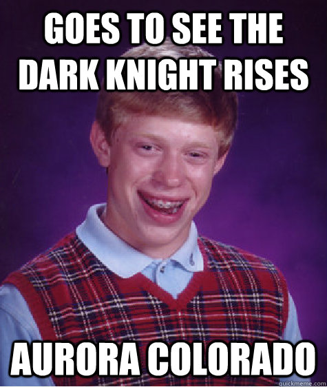 Goes to see the Dark Knight Rises Aurora Colorado - Goes to see the Dark Knight Rises Aurora Colorado  Bad Luck Brian