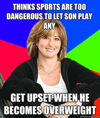 Thinks sports are too dangerous to let son play any get upset when he becomes overweight - Thinks sports are too dangerous to let son play any get upset when he becomes overweight  Sheltering Suburban Mom