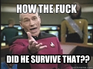 HOW THE FUCK DID HE SURVIVE THAT?? - HOW THE FUCK DID HE SURVIVE THAT??  Annoyed Picard
