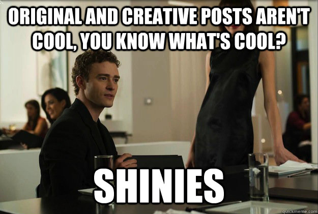 Original and creative posts aren't cool, you know what's cool?  Shinies