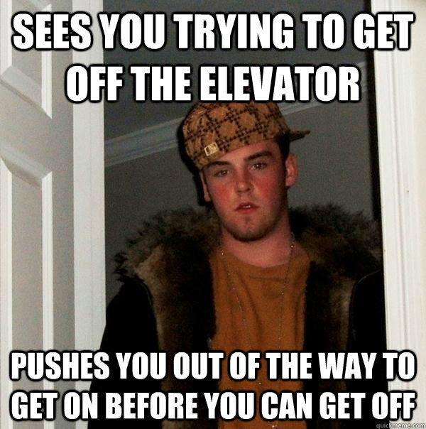 Sees you trying to get off the elevator Pushes you out of the way to get on before you can get off - Sees you trying to get off the elevator Pushes you out of the way to get on before you can get off  Scumbag Steve