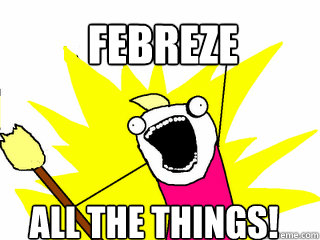 Febreze all the things! - Febreze all the things!  All The Things