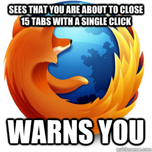 Sees that you are about to close 15 tabs with a single click warns you - Sees that you are about to close 15 tabs with a single click warns you  Good Guy Firefox