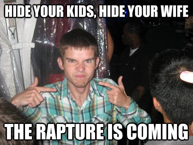 7b045e4a022979f3fa438e5032e4d906c3b3043a8a72da04bb51bb45a5de7747 rapture memes quickmeme,Rapture Meme