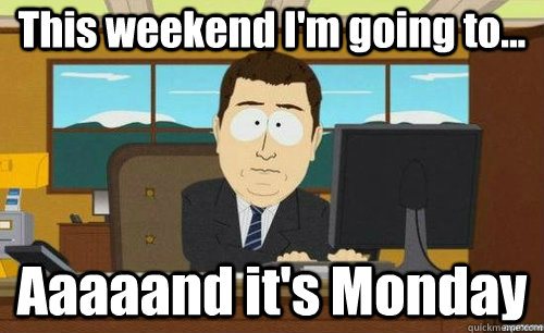 This weekend I'm going to... Aaaaand it's Monday - This weekend I'm going to... Aaaaand it's Monday  anditsgone