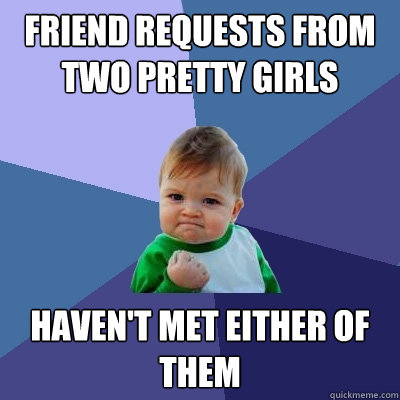 friend requests from two pretty girls haven't met either of them - friend requests from two pretty girls haven't met either of them  Success Kid