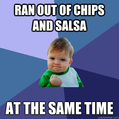 Ran out of chips and salsa at the same time - Ran out of chips and salsa at the same time  Success Kid