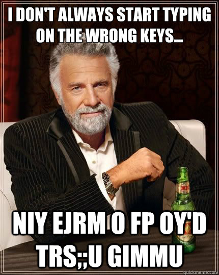 I don't always start typing on the wrong keys... niy ejrm o fp oy'd trs;;u gimmu - I don't always start typing on the wrong keys... niy ejrm o fp oy'd trs;;u gimmu  Most Interesting Man