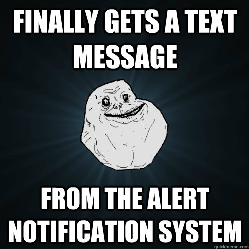 Finally Gets a text message From the Alert Notification System  - Finally Gets a text message From the Alert Notification System   Forever Alone