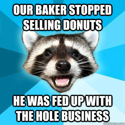 Our baker stopped selling donuts He was fed up with the hole business