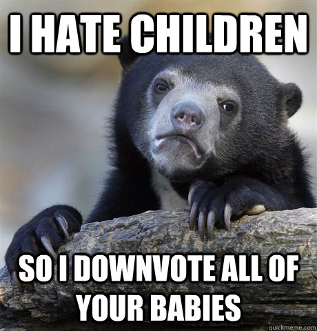 I hate children So I downvote all of your babies - I hate children So I downvote all of your babies  Confession Bear