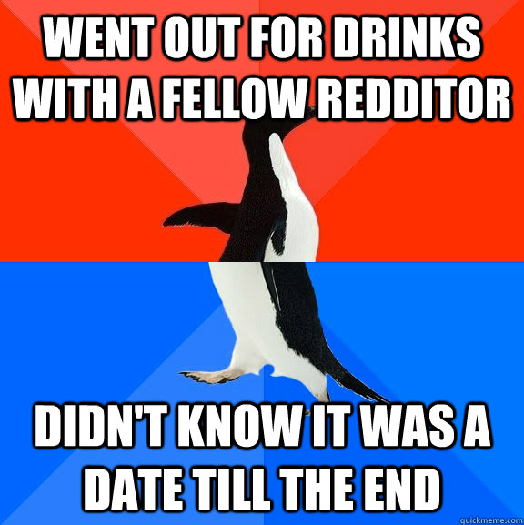 Went out for drinks with a fellow redditor didn't know it was a date till the end - Went out for drinks with a fellow redditor didn't know it was a date till the end  Socially Awesome Awkward Penguin