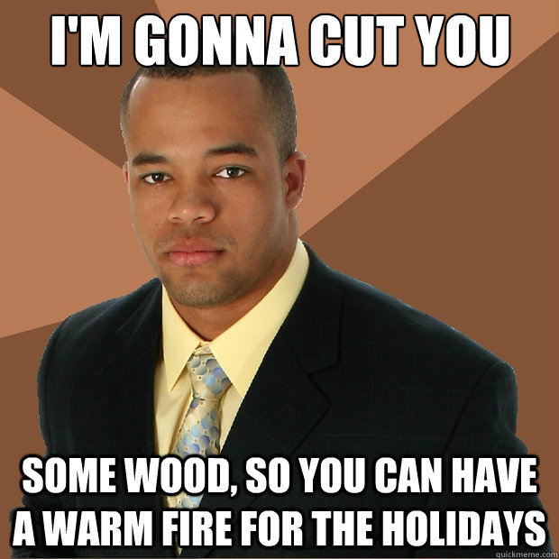 I'm gonna cut you some wood, so you can have a warm fire for the holidays - I'm gonna cut you some wood, so you can have a warm fire for the holidays  Successful Black Man