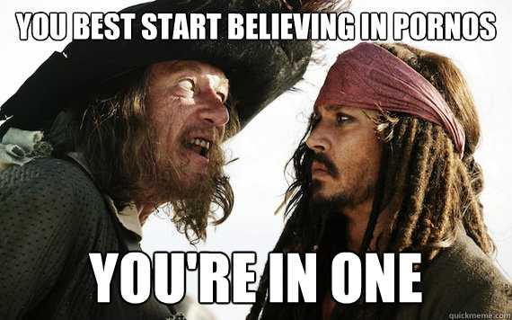 You best start believing in pornos You're In one - You best start believing in pornos You're In one  Barbossa meme
