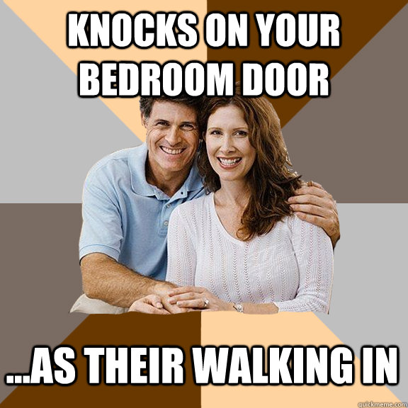 knocks on your bedroom door ...as their walking in - knocks on your bedroom door ...as their walking in  Scumbag Parents