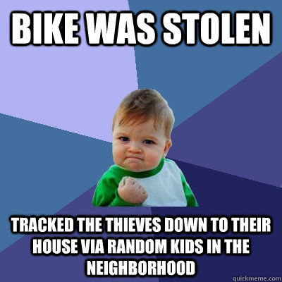 Bike was stolen  Tracked the thieves down to their house via random kids in the neighborhood  Success Kid