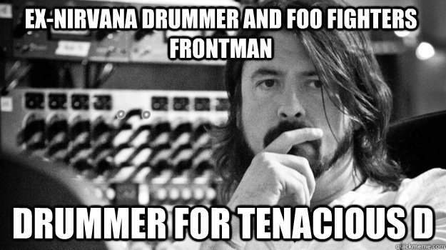 Ex-nirvana drummer and Foo fighters frontman drummer for Tenacious D