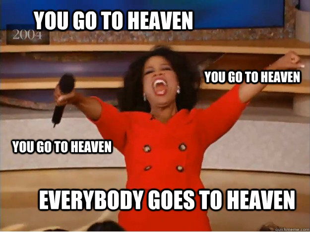 you go to heaven Everybody goes to heaven you go to heaven you go to heaven - you go to heaven Everybody goes to heaven you go to heaven you go to heaven  oprah you get a car