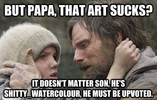 But papa, that art sucks? It doesn't matter son, he's shitty_watercolour, he must be upvoted.