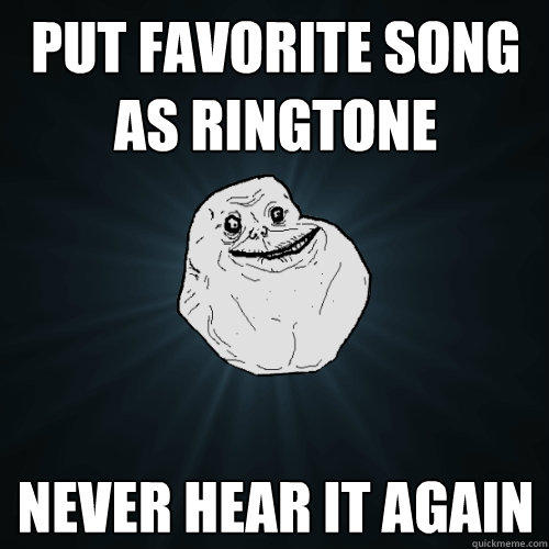 put favorite song as ringtone never hear it again - put favorite song as ringtone never hear it again  Forever Alone