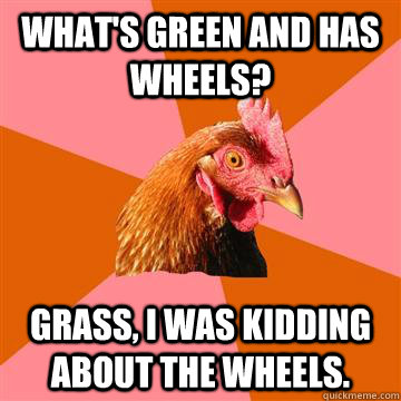 What's green and has wheels? Grass, I was kidding about the wheels.  - What's green and has wheels? Grass, I was kidding about the wheels.   Anti-Joke Chicken
