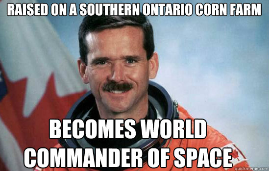 Raised on a Southern Ontario corn farm Becomes World commander of space - Raised on a Southern Ontario corn farm Becomes World commander of space  Good Canuck Chris Hadfield