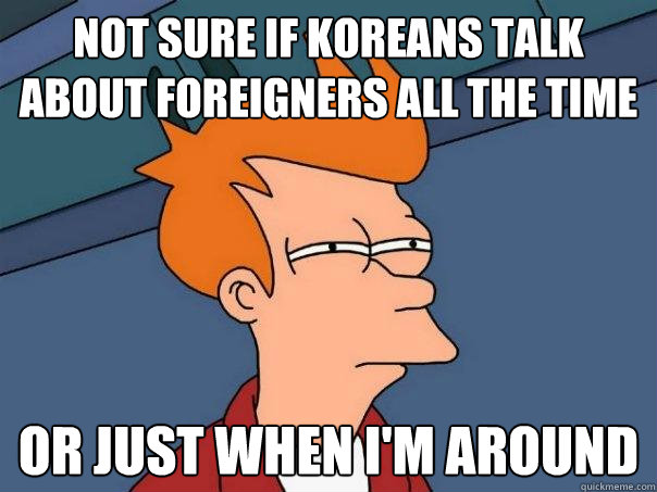 Not sure if koreans talk about foreigners all the time or just when i'm around - Not sure if koreans talk about foreigners all the time or just when i'm around  Futurama Fry