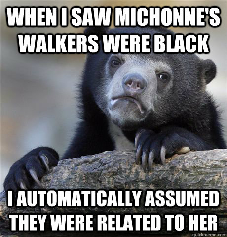 When i saw michonne's walkers were black i automatically assumed they were related to her - When i saw michonne's walkers were black i automatically assumed they were related to her  Confession Bear