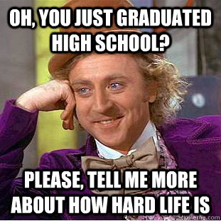 Oh, you just graduated high school? please, tell me more about how hard life is - Oh, you just graduated high school? please, tell me more about how hard life is  Creepy Wonka