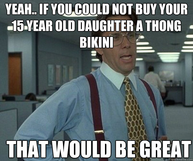 Yeah.. if you could not buy your 15 year old daughter a thong bikini THAT WOULD BE GREAT - Yeah.. if you could not buy your 15 year old daughter a thong bikini THAT WOULD BE GREAT  that would be great
