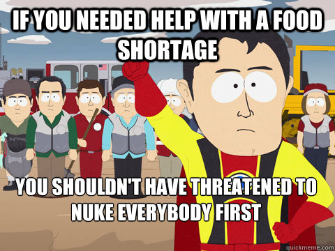 If you needed help with a food shortage you shouldn't have threatened to nuke everybody first - If you needed help with a food shortage you shouldn't have threatened to nuke everybody first  Captain Hindsight