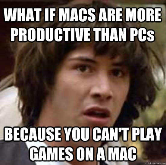 WHAT IF MACS ARE MORE PRODUCTIVE THAN PCs BECAUSE YOU CAN'T PLAY GAMES ON A MAC - WHAT IF MACS ARE MORE PRODUCTIVE THAN PCs BECAUSE YOU CAN'T PLAY GAMES ON A MAC  conspiracy keanu